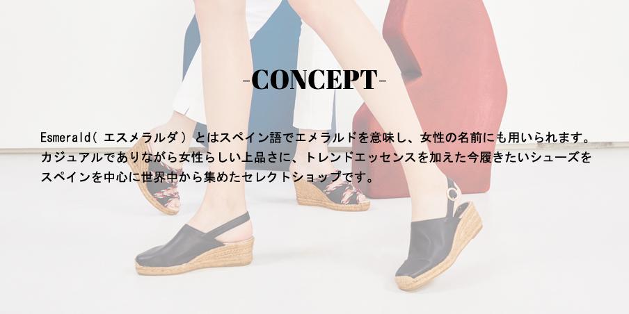 CONCEPT/Esmerald(エスメラルダ)とはスペイン語でエメラルドを意味し、女性の名前にも用いられます。カジュアルでありながら女性らしい上品さに、トレンドエッセンスを加えた今履きたいシューズをスペインを中心に世界中から集めたセレクトショップです。